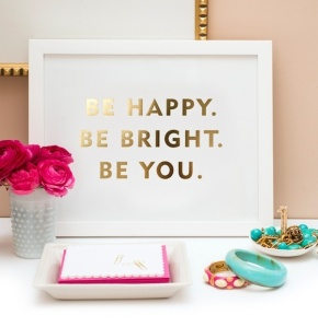 Be happy, be bright, be you.